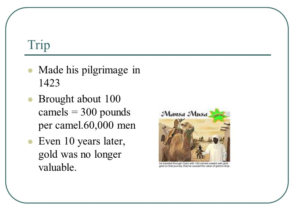 Trip Made his pilgrimage in 1423 Brought about 100 camels = 300 pounds per camel.60,000 men Even 10 years later, gold was no longer valuable.