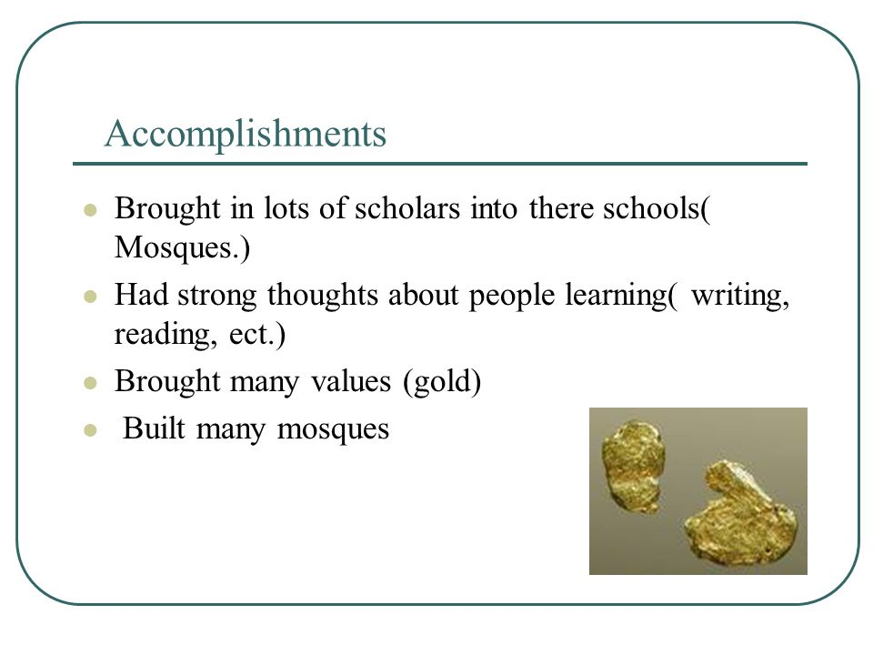 Accomplishments Brought in lots of scholars into there schools( Mosques.) Had strong thoughts about people learning( writing, reading, ect.) Brought many values (gold) Built many mosques