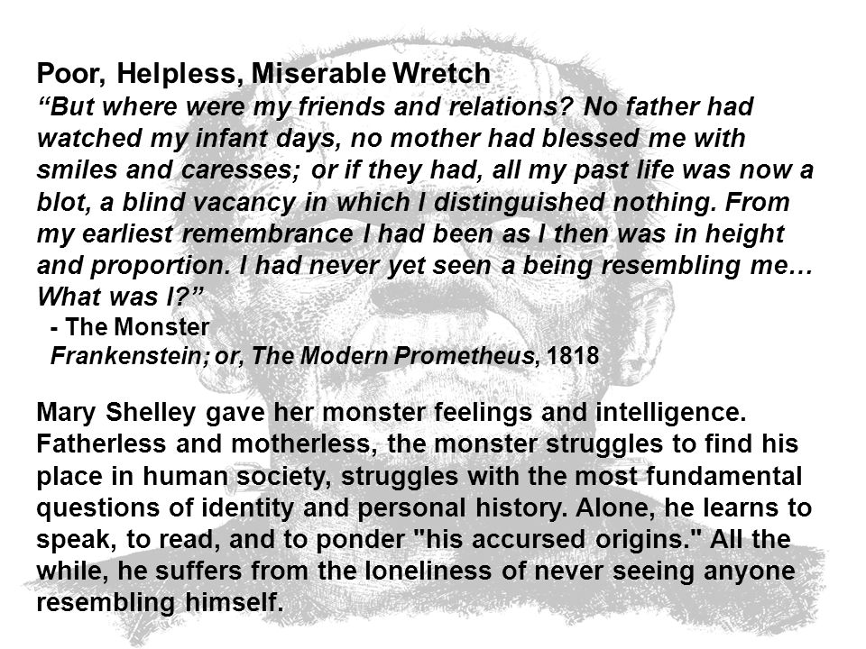 Poor, Helpless, Miserable Wretch But where were my friends and relations? No father had watched my infant days, no mother had blessed me with smiles a