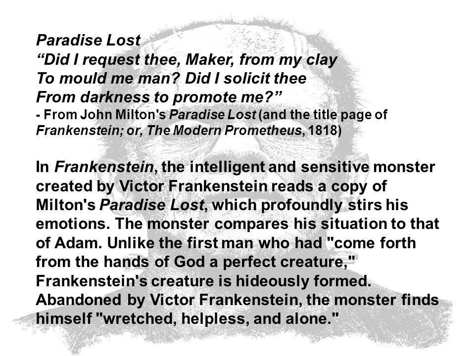 Paradise Lost Did I request thee, Maker, from my clay To mould me man? Did I solicit thee From darkness to promote me? - From John Milton's Paradise L