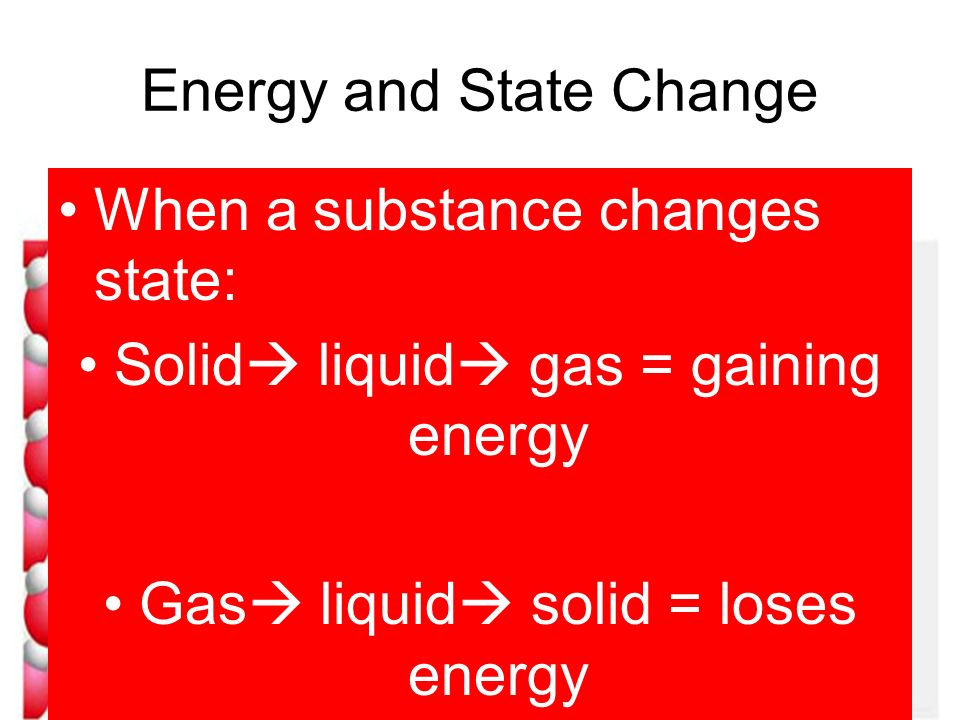 Energy and State Change When a substance changes state: Solid liquid gas = gaining energy Gas liquid solid = loses energy