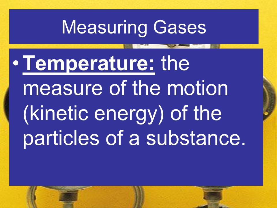 Measuring Gases Temperature: the measure of the motion (kinetic energy) of the particles of a substance.