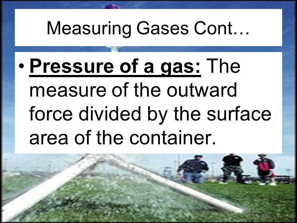 Measuring Gases Cont… Pressure of a gas: The measure of the outward force divided by the surface area of the container.