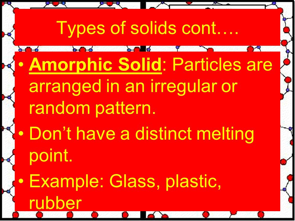 Types of solids cont…. Amorphic Solid: Particles are arranged in an irregular or random pattern.
