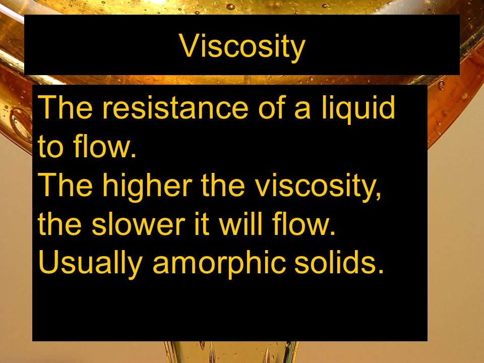 Viscosity The resistance of a liquid to flow. The higher the viscosity, the slower it will flow.