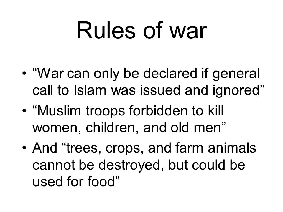 Rules of war War can only be declared if general call to Islam was issued and ignored Muslim troops forbidden to kill women, children, and old men And