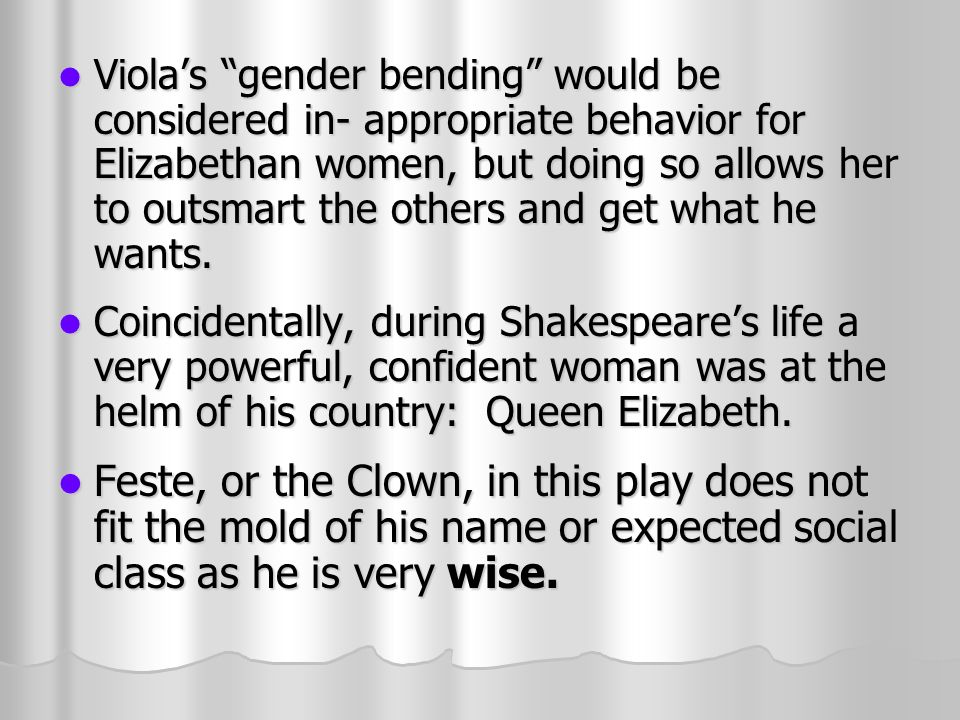 Violas gender bending would be considered in- appropriate behavior for Elizabethan women, but doing so allows her to outsmart the others and get what he wants.