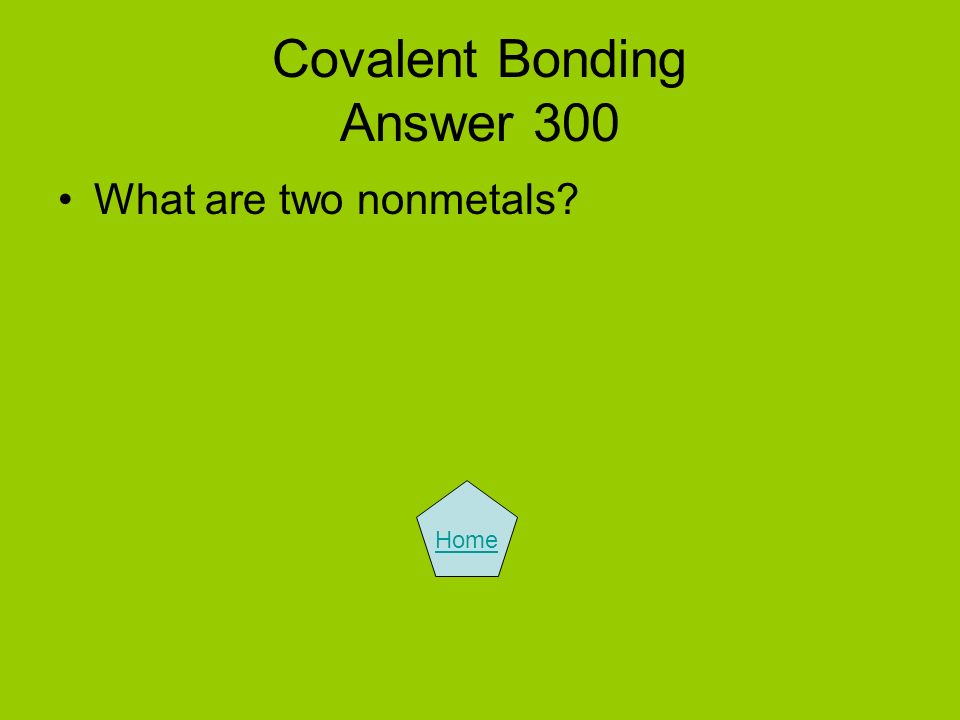 Covalent Bonding Answer 300 What are two nonmetals? Home
