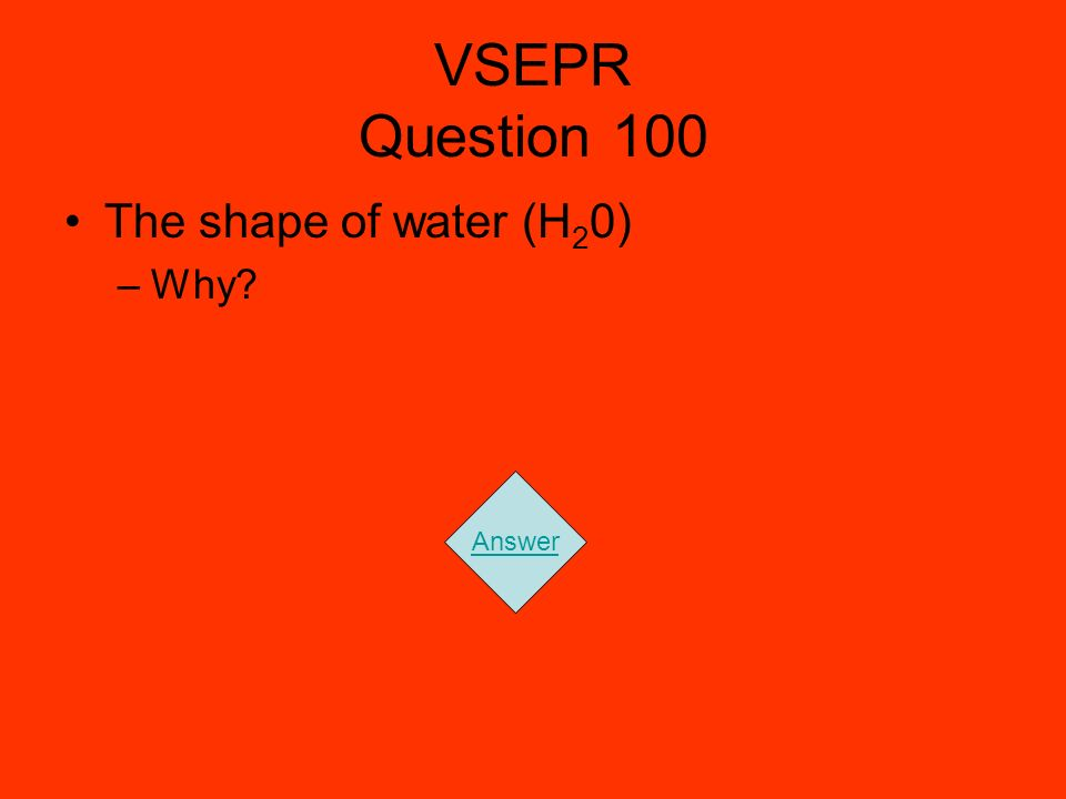 VSEPR Question 100 The shape of water (H 2 0) –Why? Answer