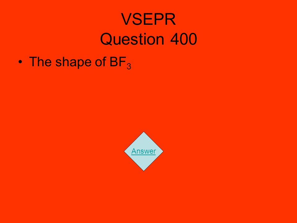 VSEPR Question 400 The shape of BF 3 Answer