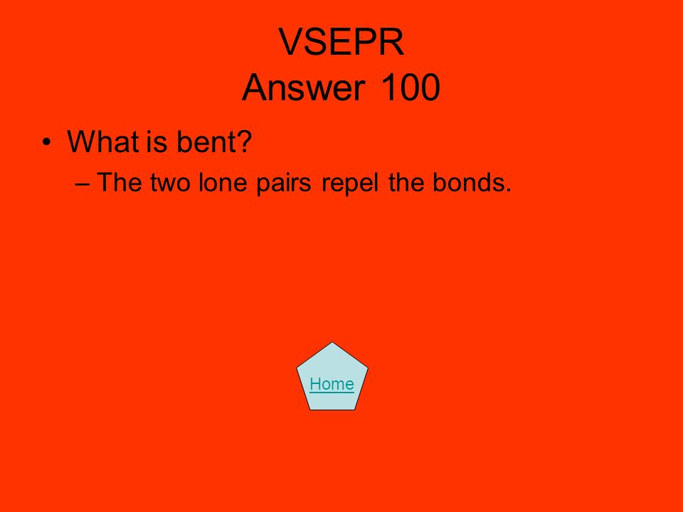 VSEPR Answer 100 What is bent? –The two lone pairs repel the bonds. Home