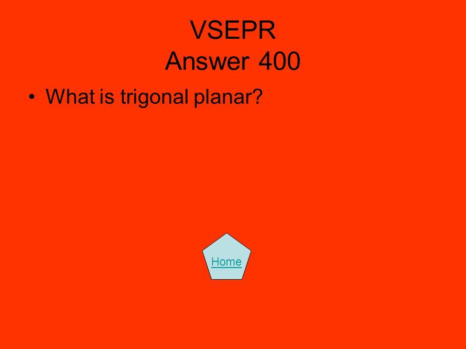 VSEPR Answer 400 What is trigonal planar? Home