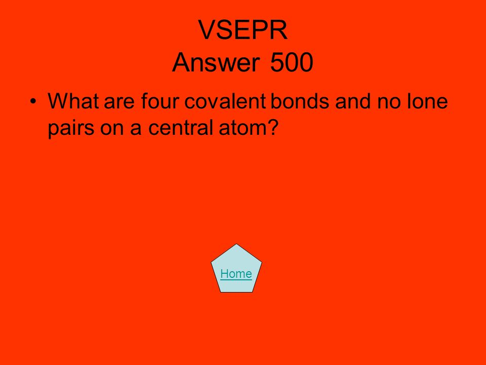 VSEPR Answer 500 What are four covalent bonds and no lone pairs on a central atom? Home