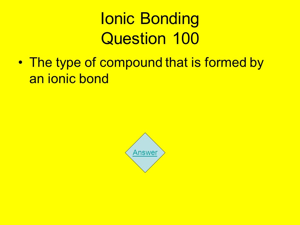 Ionic Bonding Question 100 The type of compound that is formed by an ionic bond Answer