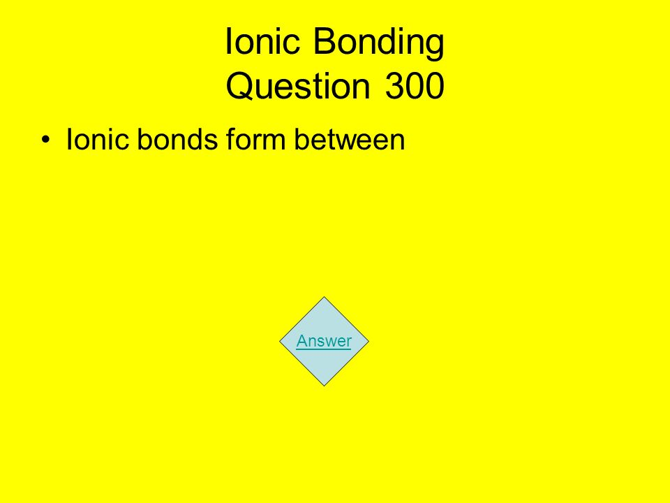 Ionic Bonding Question 300 Ionic bonds form between Answer