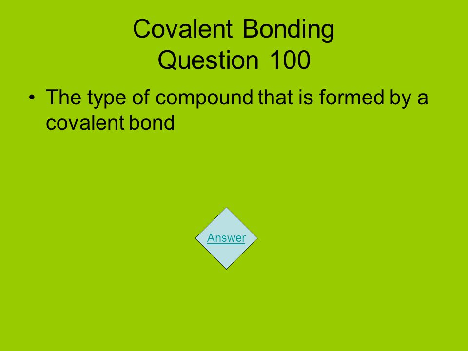 Covalent Bonding Question 100 The type of compound that is formed by a covalent bond Answer