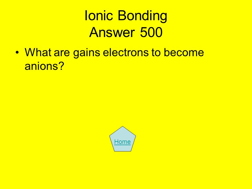 Ionic Bonding Answer 500 What are gains electrons to become anions? Home
