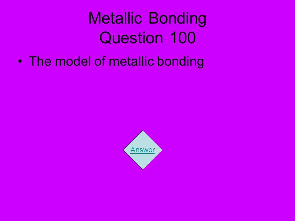 Metallic Bonding Question 100 The model of metallic bonding Answer