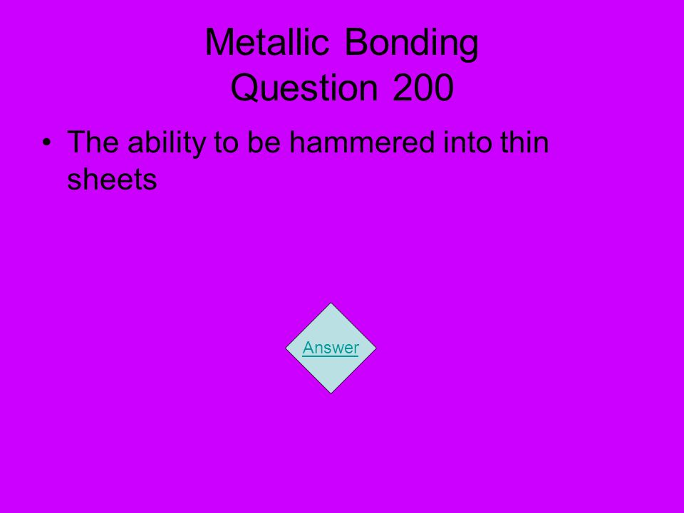 Metallic Bonding Question 200 The ability to be hammered into thin sheets Answer