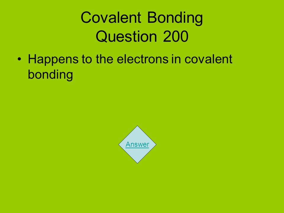 Covalent Bonding Question 200 Happens to the electrons in covalent bonding Answer