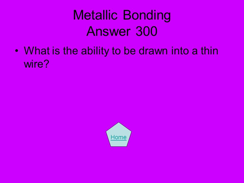 Metallic Bonding Answer 300 What is the ability to be drawn into a thin wire? Home
