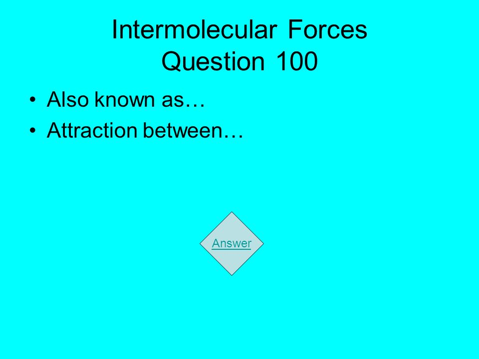 Intermolecular Forces Question 100 Also known as… Attraction between… Answer