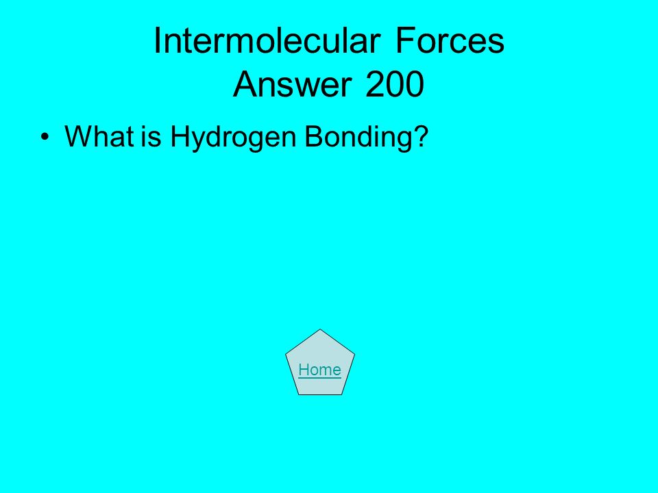 Intermolecular Forces Answer 200 What is Hydrogen Bonding? Home