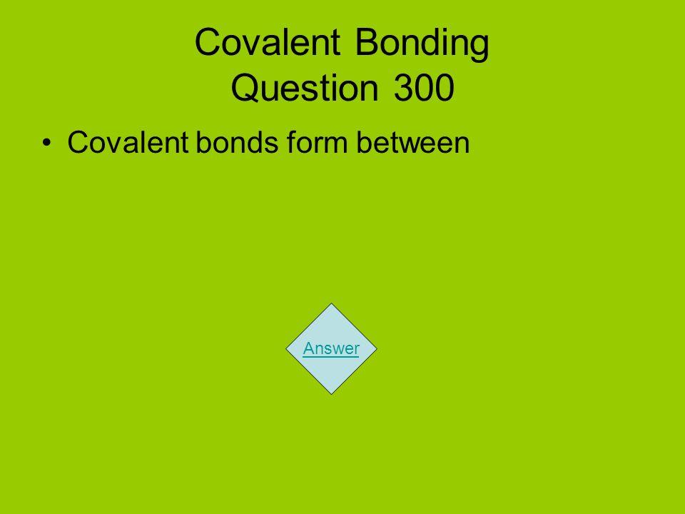 Covalent Bonding Question 300 Covalent bonds form between Answer