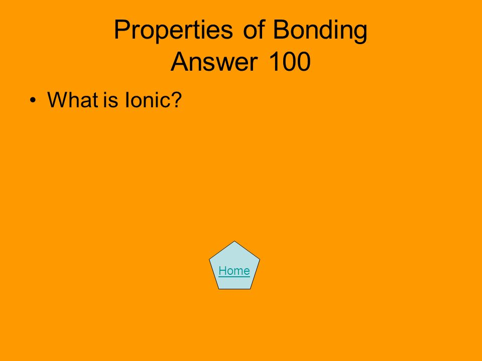 Properties of Bonding Answer 100 What is Ionic? Home