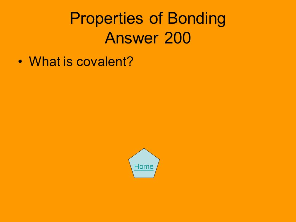 Properties of Bonding Answer 200 What is covalent? Home