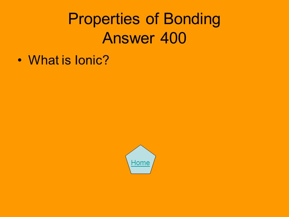 Properties of Bonding Answer 400 What is Ionic? Home
