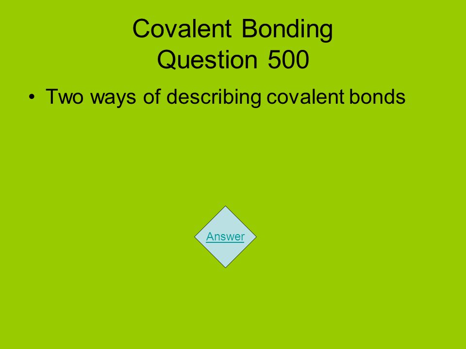 Covalent Bonding Question 500 Two ways of describing covalent bonds Answer