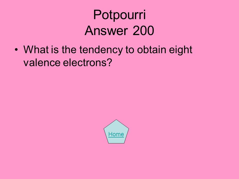 Potpourri Answer 200 What is the tendency to obtain eight valence electrons? Home