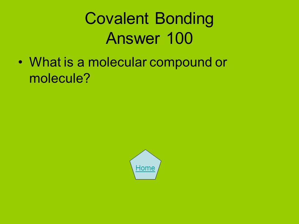 Covalent Bonding Answer 100 What is a molecular compound or molecule? Home