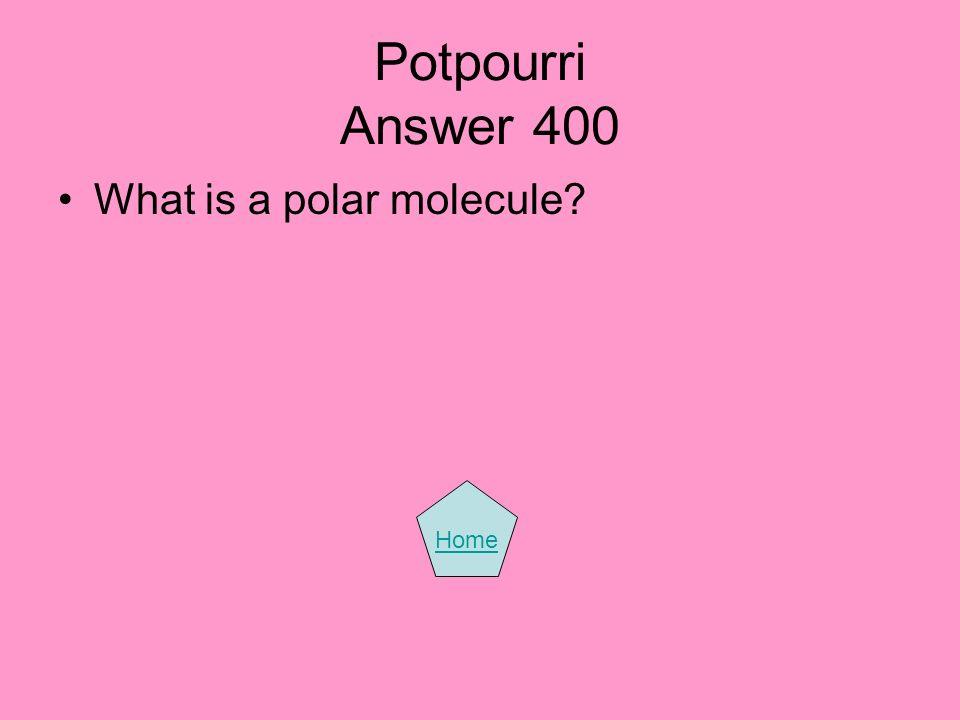 Potpourri Answer 400 What is a polar molecule? Home