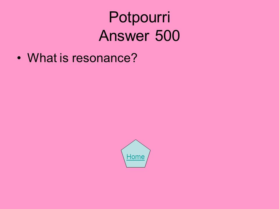 Potpourri Answer 500 What is resonance? Home