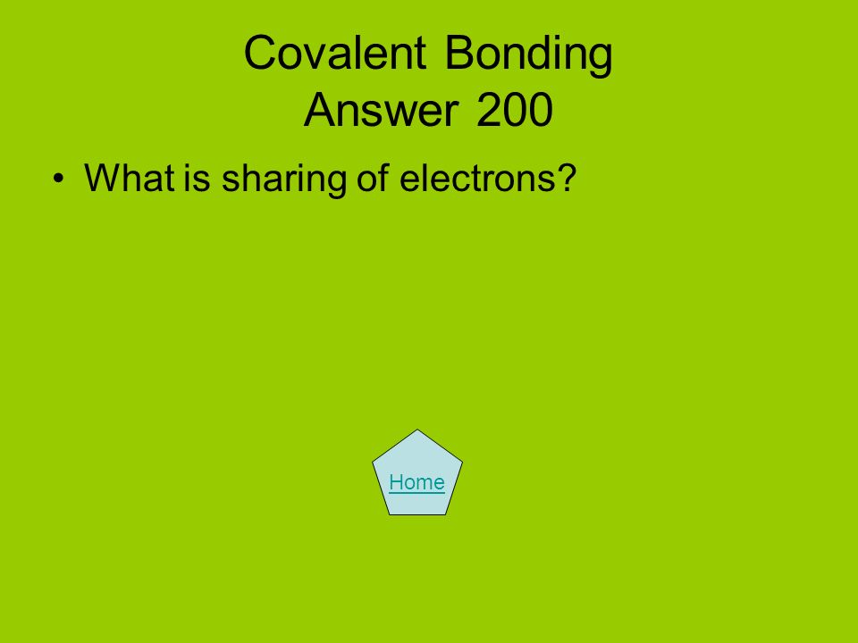 Covalent Bonding Answer 200 What is sharing of electrons? Home