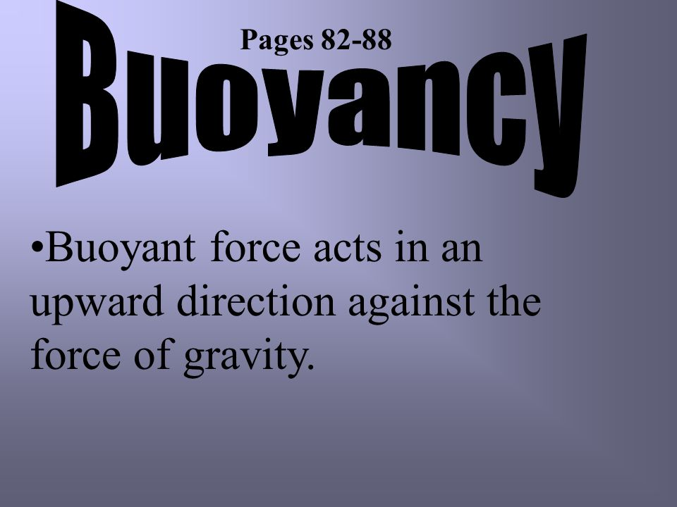 Buoyant force acts in an upward direction against the force of gravity. Pages 82-88