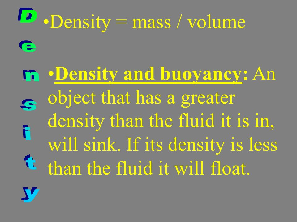 Density = mass / volume Density and buoyancy: An object that has a greater density than the fluid it is in, will sink. If its density is less than the