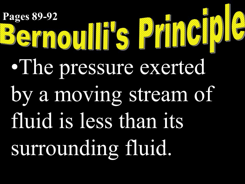 The pressure exerted by a moving stream of fluid is less than its surrounding fluid. Pages 89-92