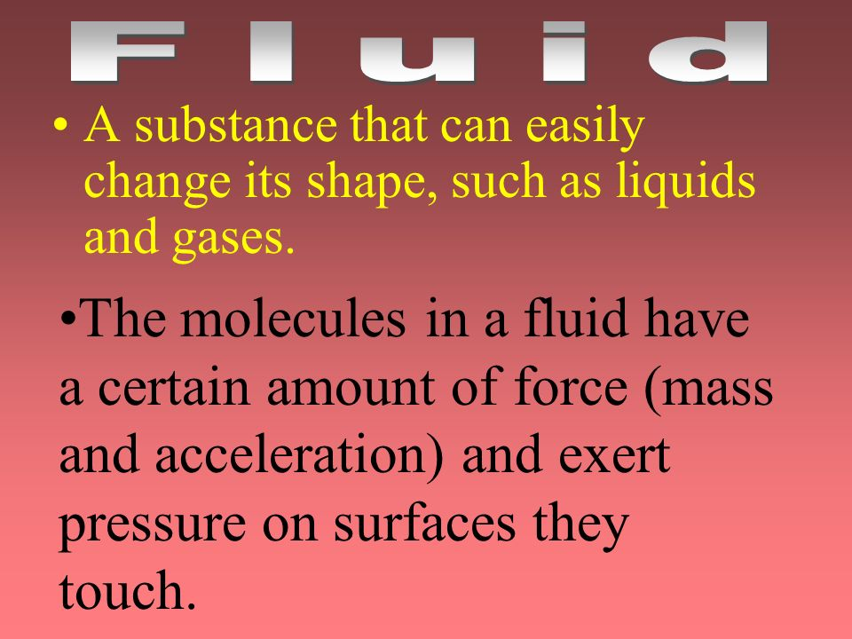 A substance that can easily change its shape, such as liquids and gases. The molecules in a fluid have a certain amount of force (mass and acceleratio