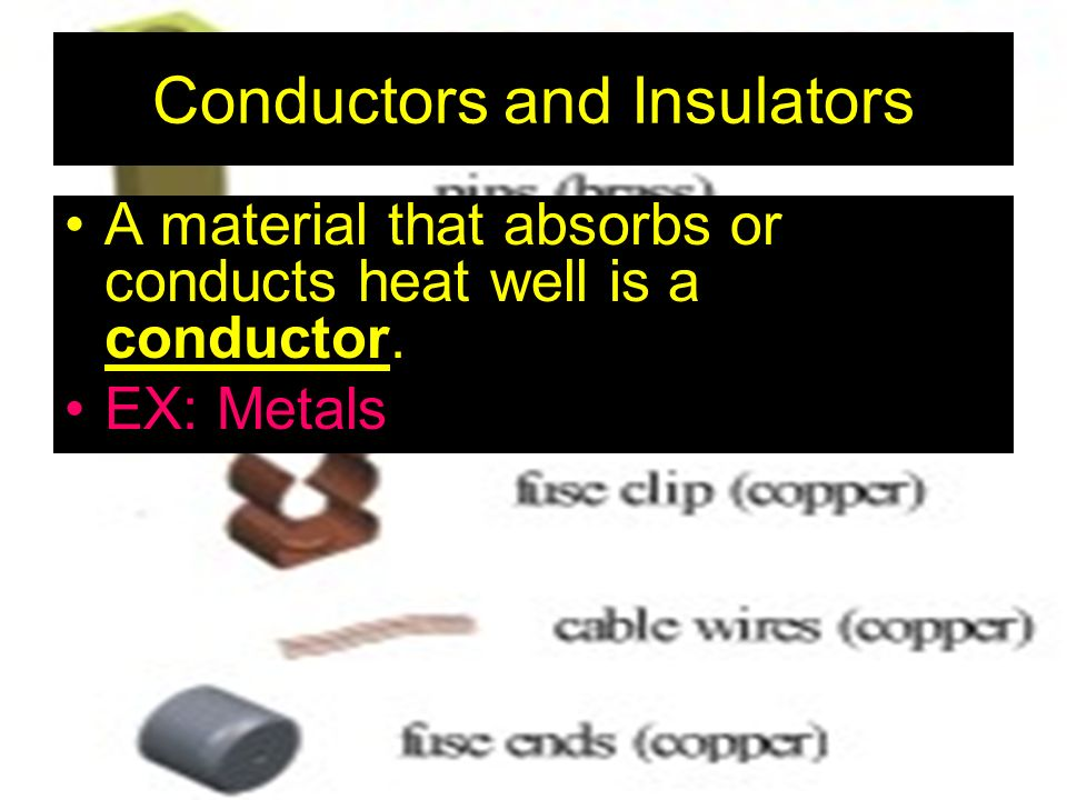 Conductors and Insulators A material that absorbs or conducts heat well is a conductor. EX: Metals