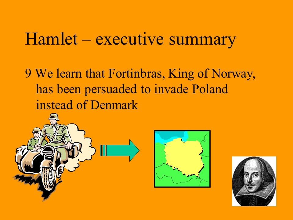 Hamlet – executive summary 9 We learn that Fortinbras, King of Norway, has been persuaded to invade Poland instead of Denmark