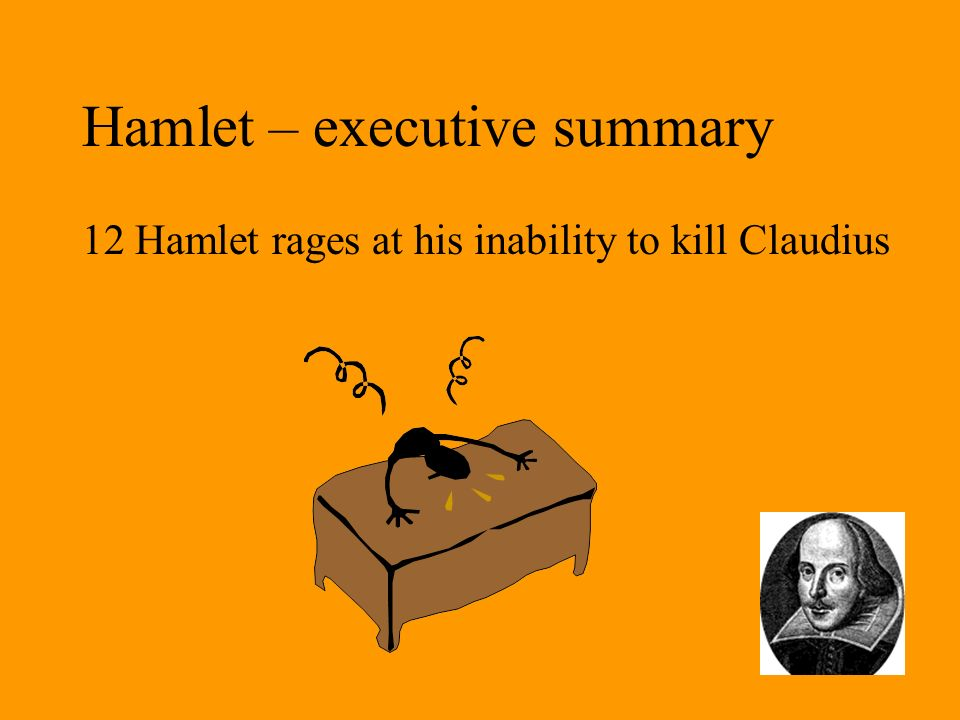 Hamlet – executive summary 12 Hamlet rages at his inability to kill Claudius