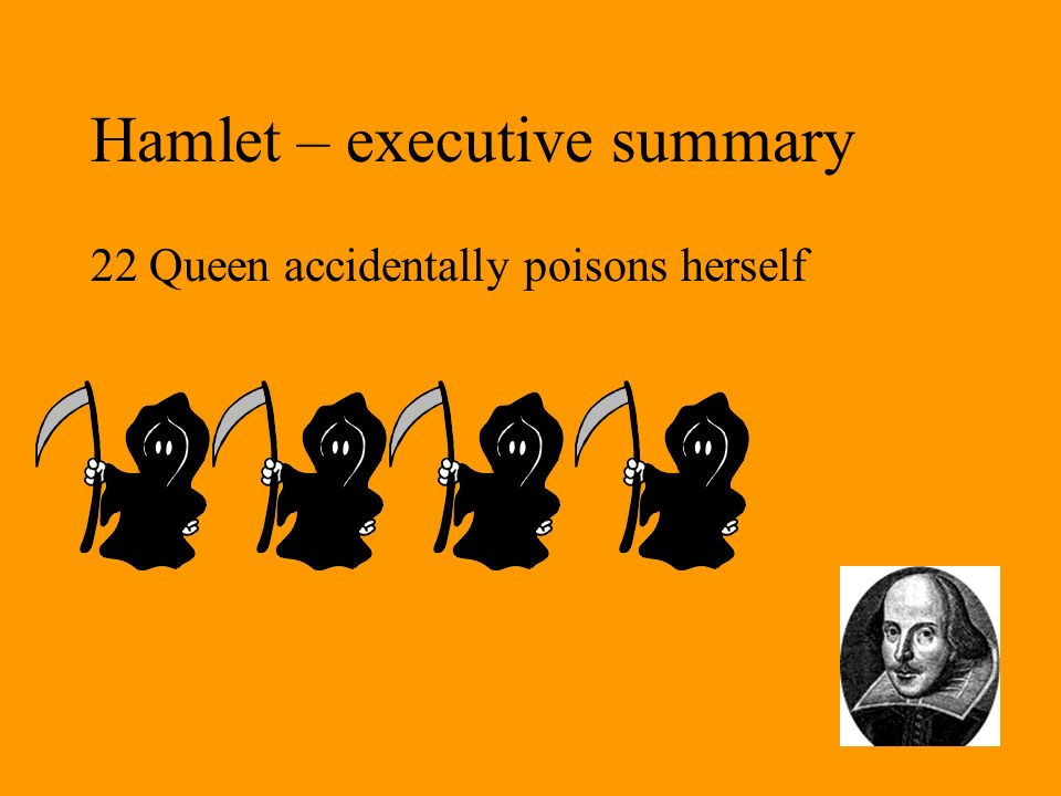Hamlet – executive summary 22 Queen accidentally poisons herself