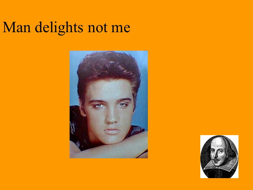 Man delights not me