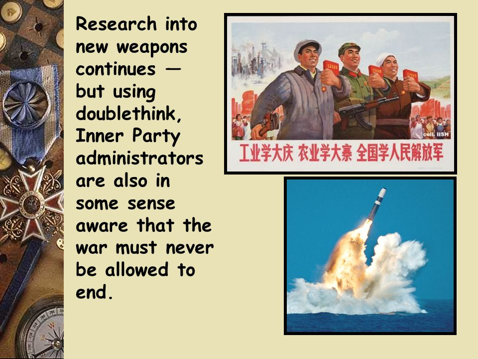 Research into new weapons continues but using doublethink, Inner Party administrators are also in some sense aware that the war must never be allowed