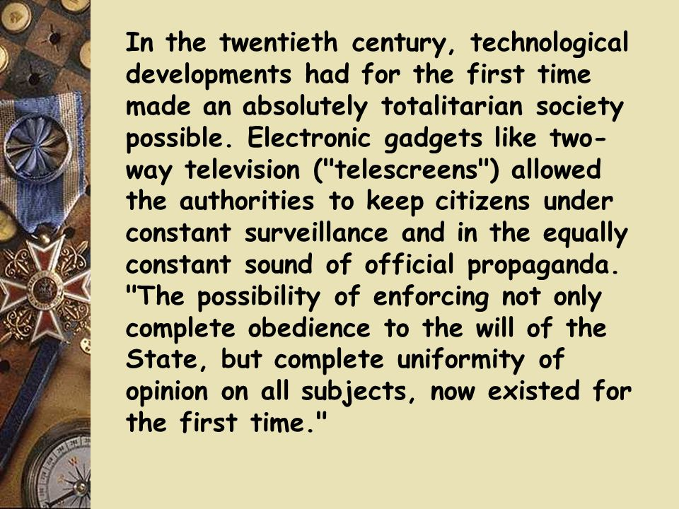 In the twentieth century, technological developments had for the first time made an absolutely totalitarian society possible. Electronic gadgets like