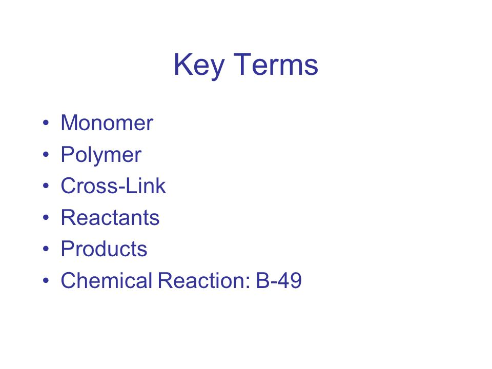 Key Terms Monomer Polymer Cross-Link Reactants Products Chemical Reaction: B-49