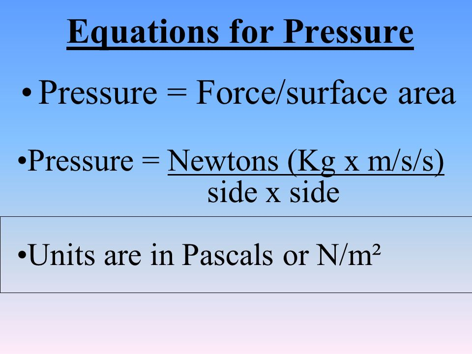 Equations for Pressure Pressure = Force/surface area Pressure = Newtons (Kg x m/s/s) side x side Units are in Pascals or N/m²